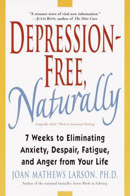 Depression-Free, Naturally: 7 Weeks to Eliminating Anxiety, Despair, Fatigue, and Anger from Your Life  by  Joan Mathews Larson
