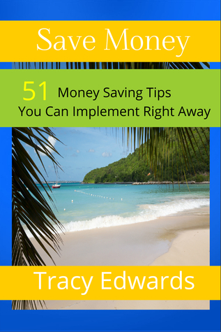 Save Money: 51 Money Saving Tips You Can Implement Right Away  by  Tracy Edwards