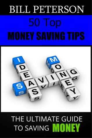 50 Top Money Saving Tips The Ultimate Guide To Saving Money  by  Bill Peterson