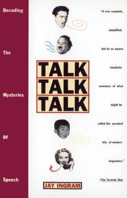 Talk Talk Talk: Decoding the Mysteries of Speech Jay Ingram