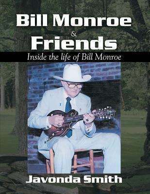 Bill Monroe and Friends: Inside the Life of Bill Monroe Javonda Smith