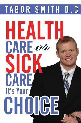Health Care or Sick Care?: Its Your Choice  by  Tabor Smith