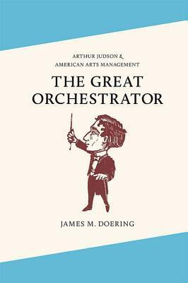 The Great Orchestrator: Arthur Judson and American Arts Management  by  James M Doering