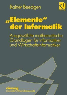 Elemente Der Informatik: Ausgewahlte Mathematische Grundlagen Fur Mathematiker Und Wirtschaftsinformatiker Rainer Beedgen