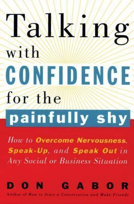 Talking with Confidence for the Painfully Shy: How to Overcome Nervousness, Speak-Up, and Speak Out in Any Social or Business S  ituation Don Gabor