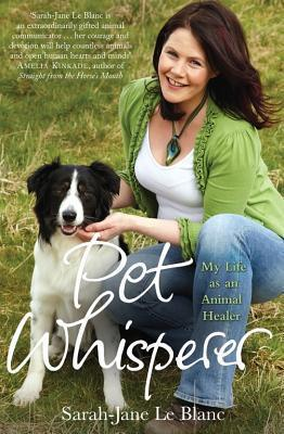 Pet Whisperer: My Life as an Animal Healer Sarah-Jane Le Blanc