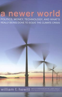 A Newer World: Politics, Money, Technology, and Whats Really Being Done to Solve the Climate Crisis William F. Hewitt