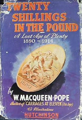 Twenty Shillings in the Pound: A Lost Age of Plenty, 1890-1914 Walter James Macqueen-Pope