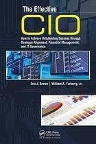 Effective CIO, The: How to Achieve Outstanding Success Through Strategic Alignment, Financial Management, and IT Governance  by  Eric J. Brown