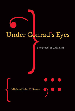 Under Conrads Eyes: The Novel as Criticism  by  Michael John DiSanto