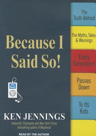 Because I Said So! The Truth Behind the Myths, Tales, and Warnings Every Generation Passes Down to Its Kids  by  Ken Jennings