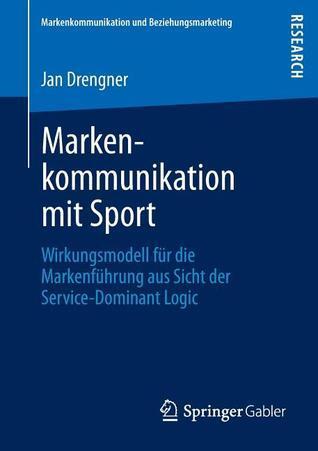 Markenkommunikation Mit Sport: Wirkungsmodell Fur Die Markenfuhrung Aus Sicht Der Service-Dominant Logic  by  Jan Drengner