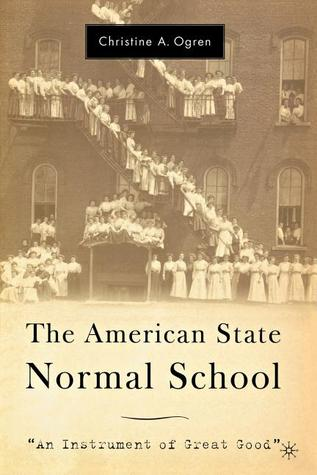 The American State Normal School: An Instrument of Great Good  by  Christine A. Ogren