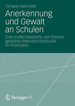 Anerkennung Und Gewalt an Schulen: Eine Evidenzbasierte Und Theoriegeleitete Interventionsstudie Im Praxistest Tilmann J. Kammler