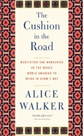 The Cushion in the Road: Meditation and Wandering as the Whole World Awakens to Being in Harms Way  by  Alice Walker