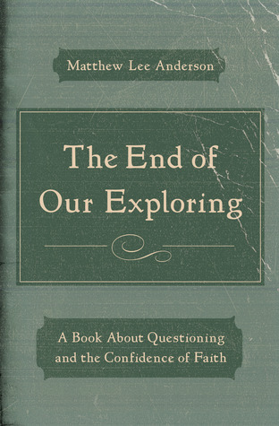 The End of Our Exploring: A Book about Questioning and the Confidence of Faith  by  Matthew Lee Anderson