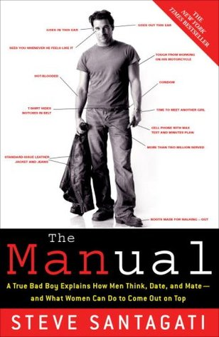 The Manual: A True Bad Boy Explains How Men Think, Date, and Mate and What Women Can Do to Come Out on Top Steve Santagati