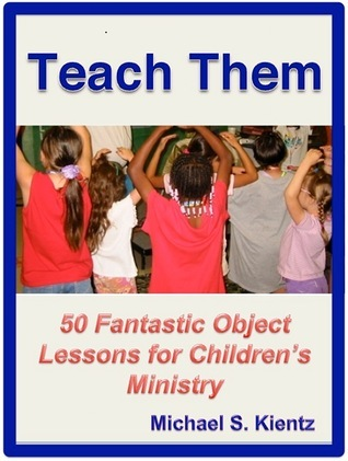 Teach Them: 50 Fantastic Object Lessons for Childrens Ministry Michael S. Kientz