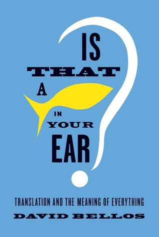Is That a Fish in Your Ear? Translation and the Meaning of Everything David Bellos