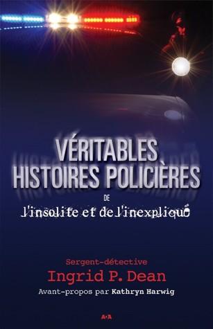 VÉRITABLES HISTOIRES POLICIÈRES DE L'INSOLITE ET DE L'INEXPLIQUÉ Ingrid P. Dean