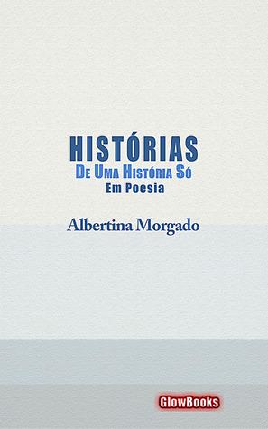 Histórias de Uma História Só em Poesia  by  Albertina Morgado