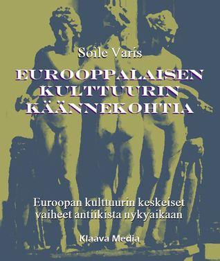 Eurooppalaisen kulttuurin käännekohtia - Euroopan kulttuurin keskeiset vaiheet antiikista nykyaikaan Soile Varis
