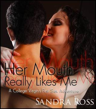 Her Mouth Really Likes Me: a College Virgins First Sex Adventure! Sandra Ross