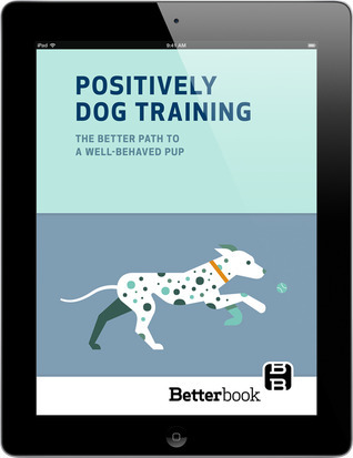 Positively Dog Training: The Better Path to a Well-Behaved Pup Maggie Marton