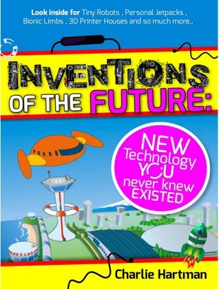 Inventions of the Future: New Technology You Never Knew Existed  by  Charlie Hartman