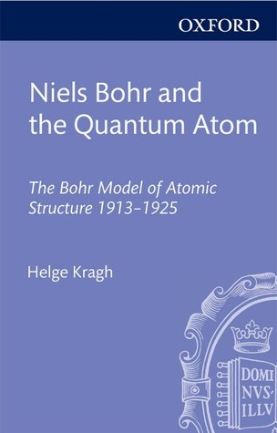 Niels Bohr and the Quantum Atom: The Bohr Model of Atomic Structure 1913-1925  by  Helge Kragh