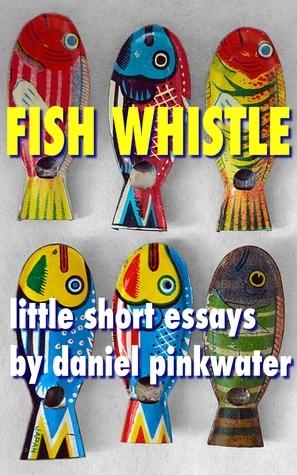 Fish Whistle: Little Short Essays Daniel Pinkwater by Daniel Pinkwater