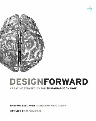 Design Forward: Creative Strategies for Sustainable Change Hartmut Esslinger