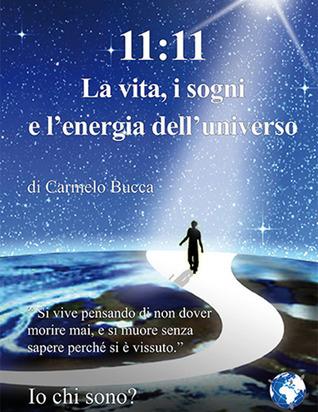 11:11 La vita, i sogni e lenergia delluniverso  by  Carmelo Bucca