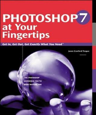 Photoshop 7 at Your Fingertips: Get In, Get Out, Get Exactly What You Need  by  Jason Cranford Teague