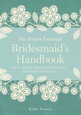 Bridesmaids Handbook: Savvy Advice, Sensational Showers, and Secrets to Success  by  Kathy Passero