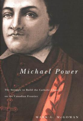 Michael Power: The Struggle to Build the Catholic Church on the Canadian Frontier  by  Mark G. McGowan