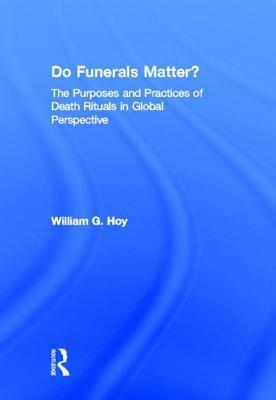 Do Funerals Matter?: The Purposes and Practices of Death Rituals in Global Perspective  by  William G. Hoy