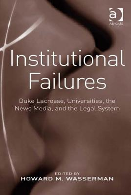 Institutional Failures: Duke Lacrosse, Universities, the News Media, and the Legal System Howard M Wasserman
