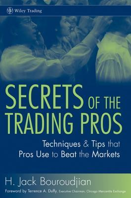Secrets of the Trading Pros: Techniques & Tips That Pros Use to Beat the Markets H. Jack Bouroudjian