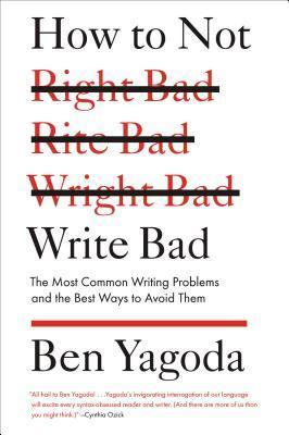 How to Not Write Bad: The Most Common Writing Problems and the Best Ways to Avoid Them Ben Yagoda