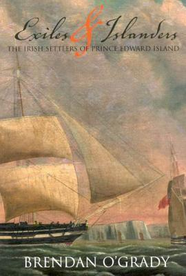 Exiles and Islanders: The Irish Settlers of Prince Edward Island Brendan OGrady