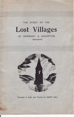 The Story Of The Lost Villages Of Derwent And Ashopton  by  Harry Gill