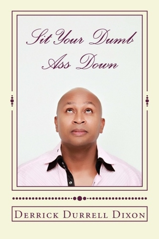 sit your dumb ass down  by  Derrick D. Dixon