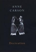 Decreation: Poetry, Essays, Opera Anne Carson