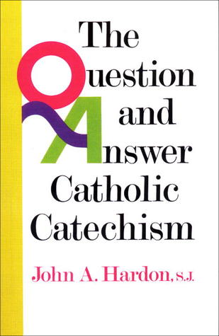 The Question & Answer Catholic Catechism John A. Hardon