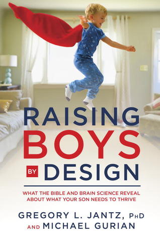 Raising Boys Design: What the Bible and Brain Science Reveal About What Your Son Needs to Thrive by Gregory L. Jantz