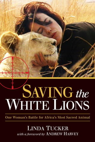 Saving the White Lions: One Womans Battle for Africas Most Sacred Animal  by  Linda Tucker