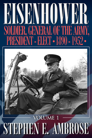 Eisenhower, Vol. 1: Soldier, General of the Army, President-Elect, 1890-1952 Stephen E. Ambrose