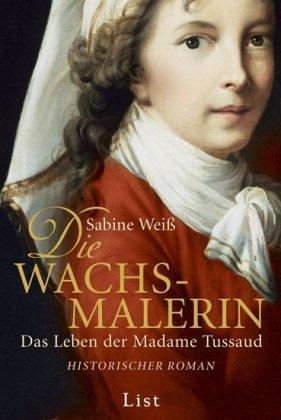 Die Wachsmalerin: Das Leben der Madame Tussaud  by  Sabine Weiß