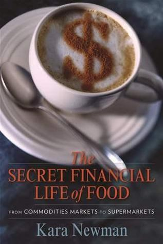 The Secret Financial Life of Food: From Commodities Markets to Supermarkets  by  Kara Newman